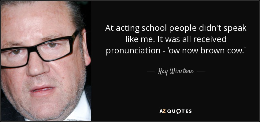 At acting school people didn't speak like me. It was all received pronunciation - 'ow now brown cow.' - Ray Winstone
