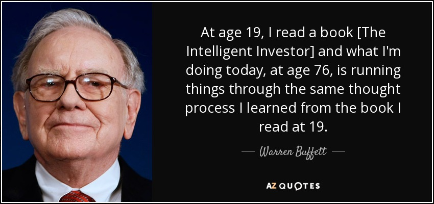 At age 19, I read a book [The Intelligent Investor] and what I'm doing today, at age 76, is running things through the same thought process I learned from the book I read at 19. - Warren Buffett