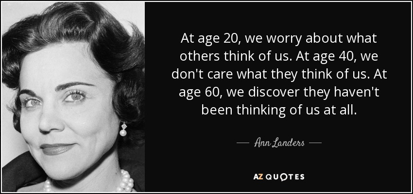 At age 20, we worry about what others think of us. At age 40, we don't care what they think of us. At age 60, we discover they haven't been thinking of us at all. - Ann Landers
