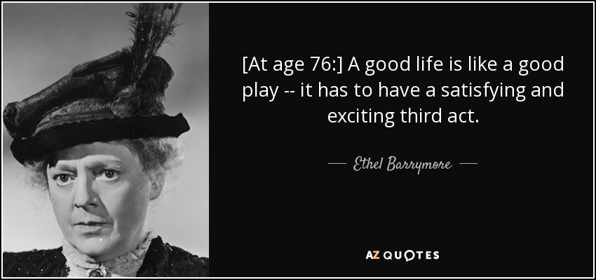 [At age 76:] A good life is like a good play -- it has to have a satisfying and exciting third act. - Ethel Barrymore