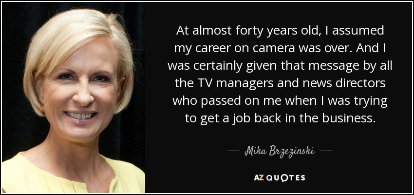 At almost forty years old, I assumed my career on camera was over. And I was certainly given that message by all the TV managers and news directors who passed on me when I was trying to get a job back in the business. - Mika Brzezinski