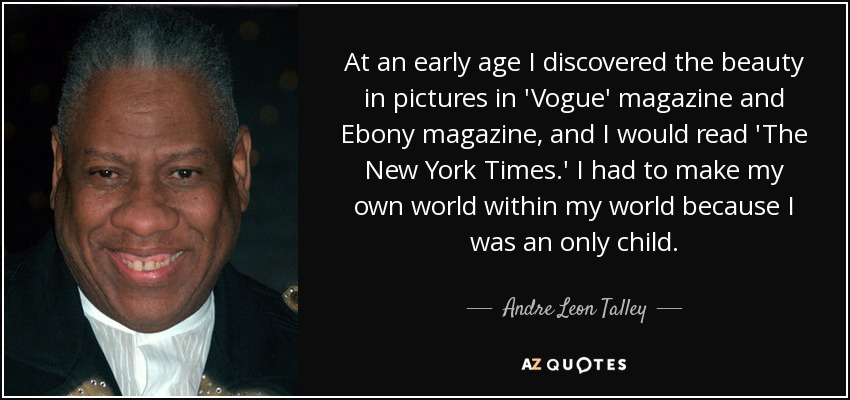At an early age I discovered the beauty in pictures in 'Vogue' magazine and Ebony magazine, and I would read 'The New York Times.' I had to make my own world within my world because I was an only child. - Andre Leon Talley