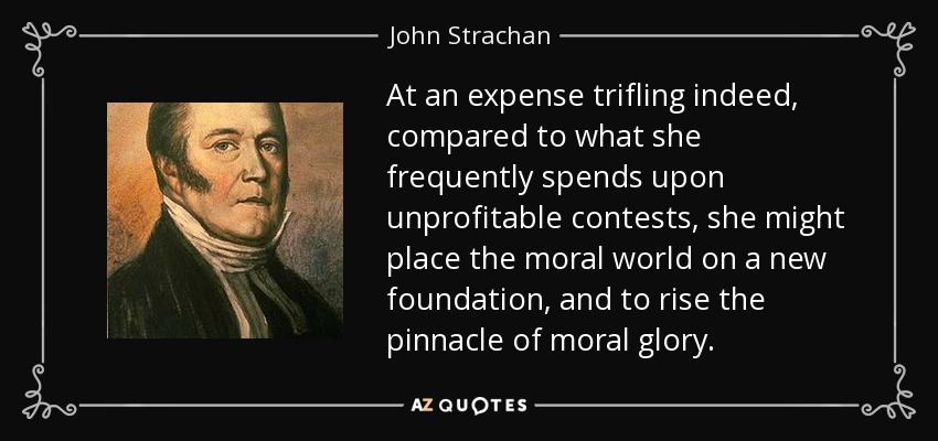 At an expense trifling indeed, compared to what she frequently spends upon unprofitable contests, she might place the moral world on a new foundation, and to rise the pinnacle of moral glory. - John Strachan