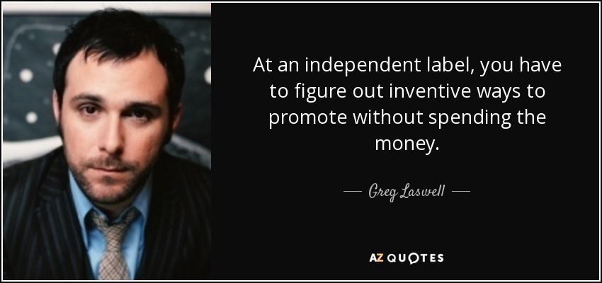 At an independent label, you have to figure out inventive ways to promote without spending the money. - Greg Laswell