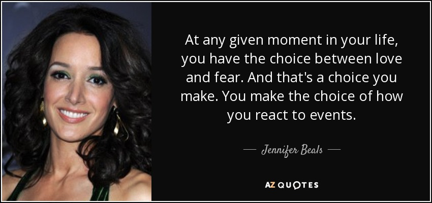 At any given moment in your life, you have the choice between love and fear. And that's a choice you make. You make the choice of how you react to events. - Jennifer Beals