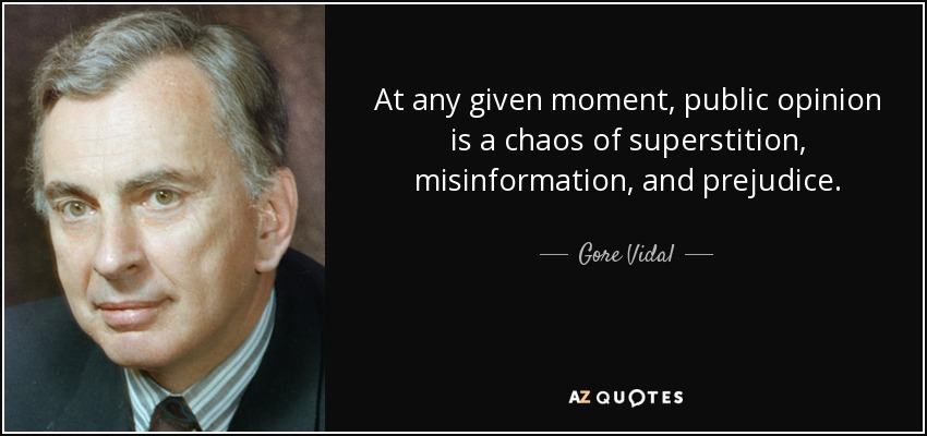 At any given moment, public opinion is a chaos of superstition, misinformation, and prejudice. - Gore Vidal