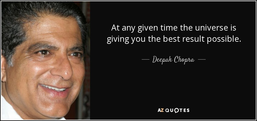 At any given time the universe is giving you the best result possible. - Deepak Chopra