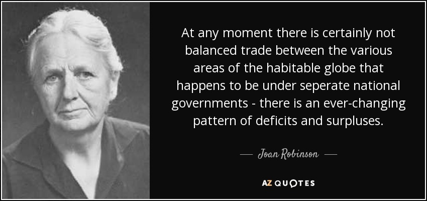 At any moment there is certainly not balanced trade between the various areas of the habitable globe that happens to be under seperate national governments - there is an ever-changing pattern of deficits and surpluses. - Joan Robinson
