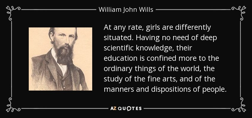 At any rate, girls are differently situated. Having no need of deep scientific knowledge, their education is confined more to the ordinary things of the world, the study of the fine arts, and of the manners and dispositions of people. - William John Wills