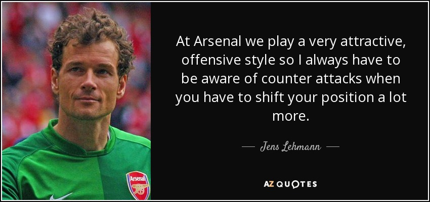 At Arsenal we play a very attractive, offensive style so I always have to be aware of counter attacks when you have to shift your position a lot more. - Jens Lehmann