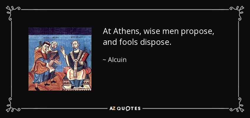At Athens, wise men propose, and fools dispose. - Alcuin