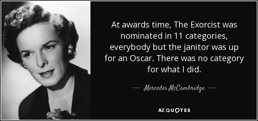 At awards time, The Exorcist was nominated in 11 categories, everybody but the janitor was up for an Oscar. There was no category for what I did. - Mercedes McCambridge