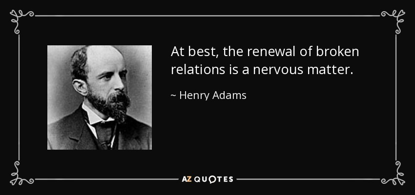 At best, the renewal of broken relations is a nervous matter. - Henry Adams