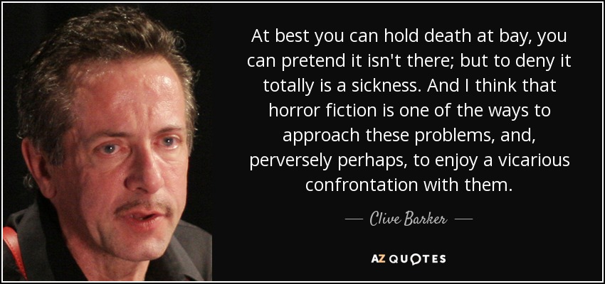 At best you can hold death at bay, you can pretend it isn't there; but to deny it totally is a sickness. And I think that horror fiction is one of the ways to approach these problems, and, perversely perhaps, to enjoy a vicarious confrontation with them. - Clive Barker