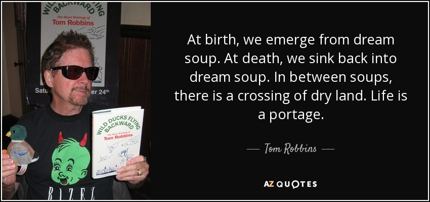 At birth, we emerge from dream soup. At death, we sink back into dream soup. In between soups, there is a crossing of dry land. Life is a portage. - Tom Robbins