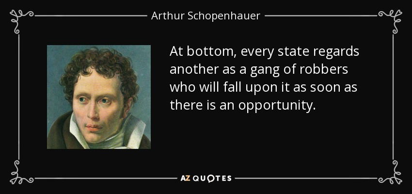 At bottom, every state regards another as a gang of robbers who will fall upon it as soon as there is an opportunity. - Arthur Schopenhauer