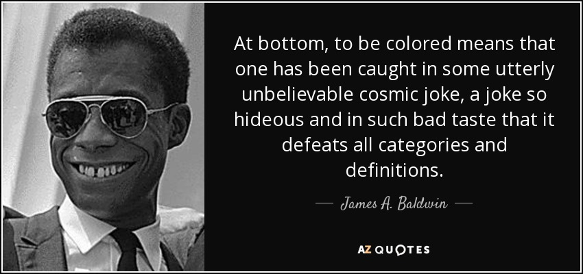 At bottom, to be colored means that one has been caught in some utterly unbelievable cosmic joke, a joke so hideous and in such bad taste that it defeats all categories and definitions. - James A. Baldwin