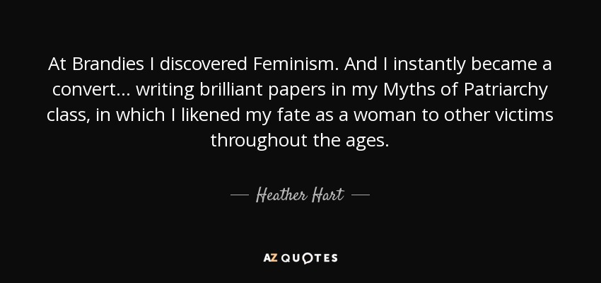 At Brandies I discovered Feminism. And I instantly became a convert... writing brilliant papers in my Myths of Patriarchy class, in which I likened my fate as a woman to other victims throughout the ages. - Heather Hart