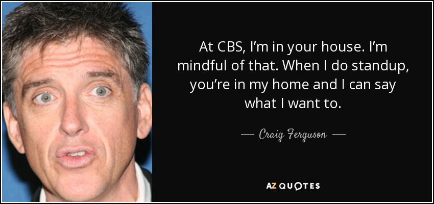 At CBS, I'm in your house. I'm mindful of that. When I do standup, you're in my home and I can say what I want to. - Craig Ferguson