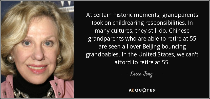At certain historic moments, grandparents took on childrearing responsibilities. In many cultures, they still do. Chinese grandparents who are able to retire at 55 are seen all over Beijing bouncing grandbabies. In the United States, we can't afford to retire at 55. - Erica Jong