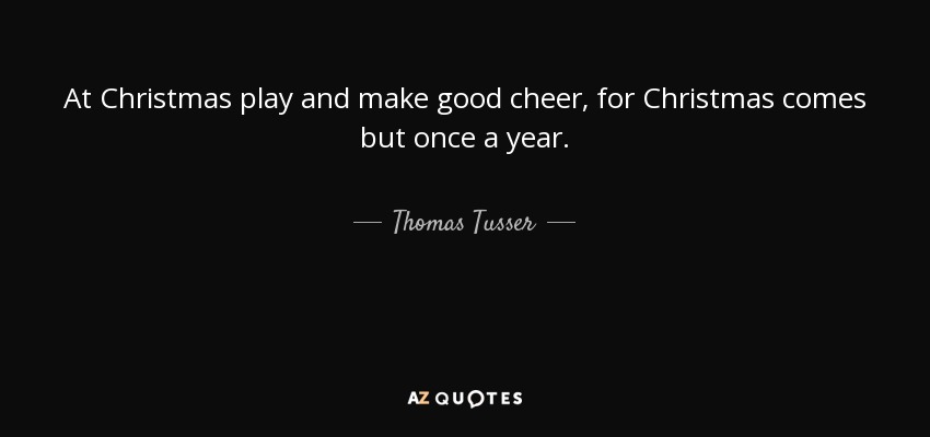 At Christmas play and make good cheer, for Christmas comes but once a year. - Thomas Tusser