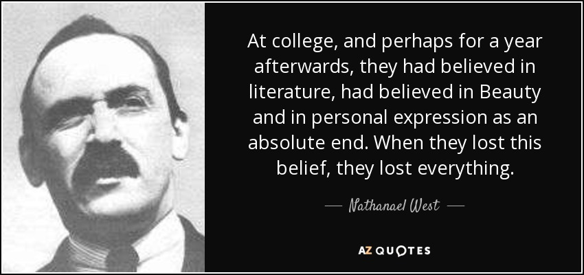 At college, and perhaps for a year afterwards, they had believed in literature, had believed in Beauty and in personal expression as an absolute end. When they lost this belief, they lost everything. - Nathanael West
