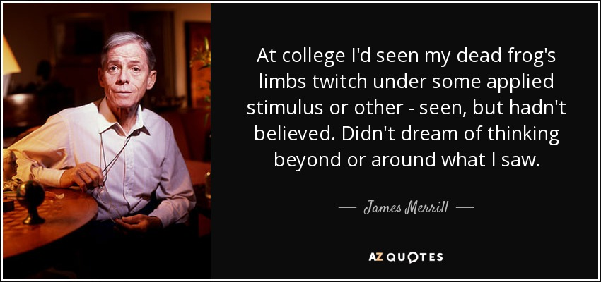 At college I'd seen my dead frog's limbs twitch under some applied stimulus or other - seen, but hadn't believed. Didn't dream of thinking beyond or around what I saw. - James Merrill