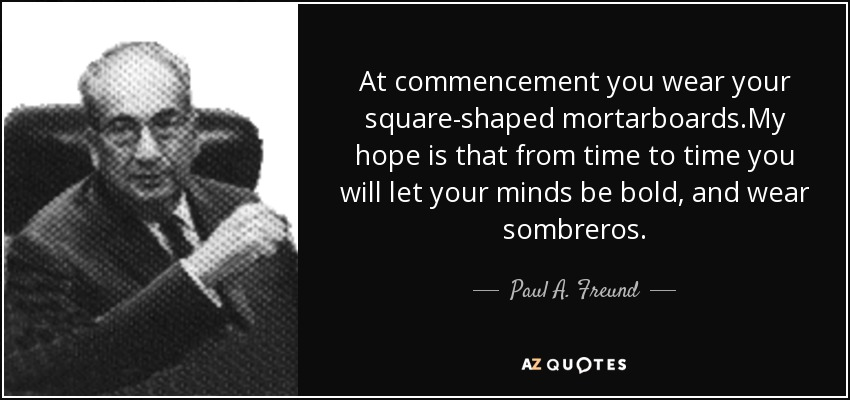 At commencement you wear your square-shaped mortarboards.My hope is that from time to time you will let your minds be bold, and wear sombreros. - Paul A. Freund