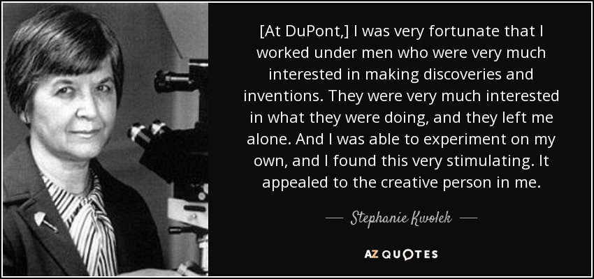 [At DuPont,] I was very fortunate that I worked under men who were very much interested in making discoveries and inventions. They were very much interested in what they were doing, and they left me alone. And I was able to experiment on my own, and I found this very stimulating. It appealed to the creative person in me. - Stephanie Kwolek