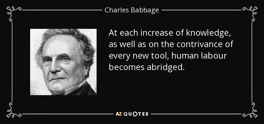 At each increase of knowledge, as well as on the contrivance of every new tool, human labour becomes abridged. - Charles Babbage