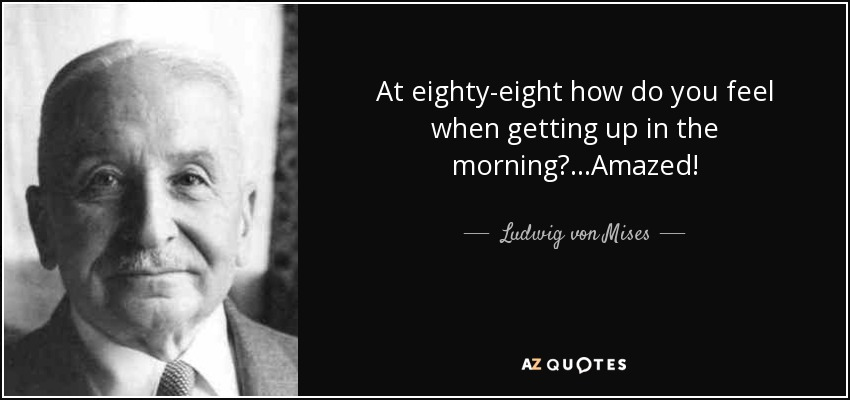 At eighty-eight how do you feel when getting up in the morning?...Amazed! - Ludwig von Mises