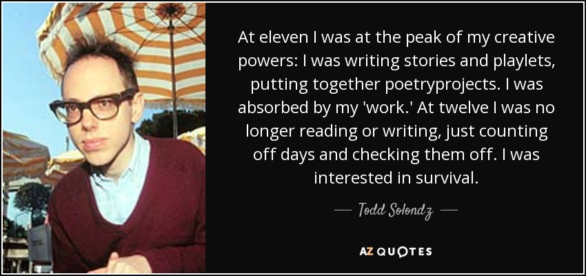 At eleven I was at the peak of my creative powers: I was writing stories and playlets, putting together poetryprojects. I was absorbed by my 'work.' At twelve I was no longer reading or writing, just counting off days and checking them off. I was interested in survival. - Todd Solondz