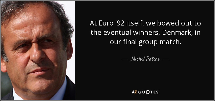 At Euro '92 itself, we bowed out to the eventual winners, Denmark, in our final group match. - Michel Patini