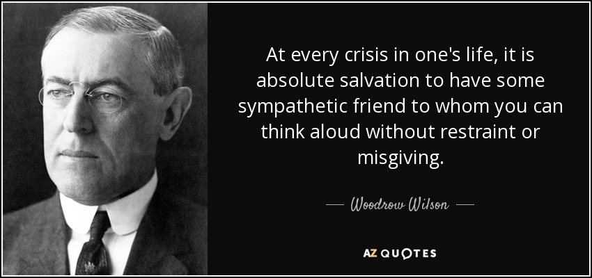 At every crisis in one's life, it is absolute salvation to have some sympathetic friend to whom you can think aloud without restraint or misgiving. - Woodrow Wilson