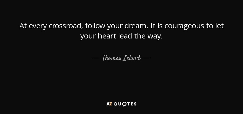 At every crossroad, follow your dream. It is courageous to let your heart lead the way. - Thomas Leland