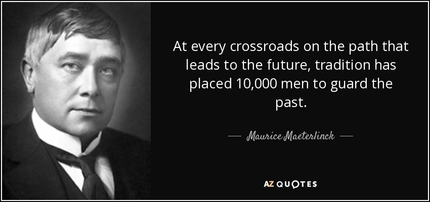 At every crossroads on the path that leads to the future, tradition has placed 10,000 men to guard the past. - Maurice Maeterlinck