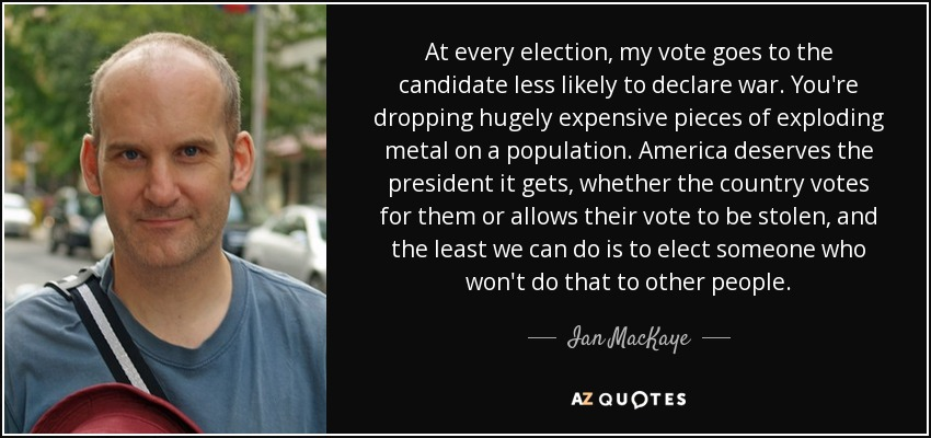 At every election, my vote goes to the candidate less likely to declare war. You're dropping hugely expensive pieces of exploding metal on a population. America deserves the president it gets, whether the country votes for them or allows their vote to be stolen, and the least we can do is to elect someone who won't do that to other people. - Ian MacKaye