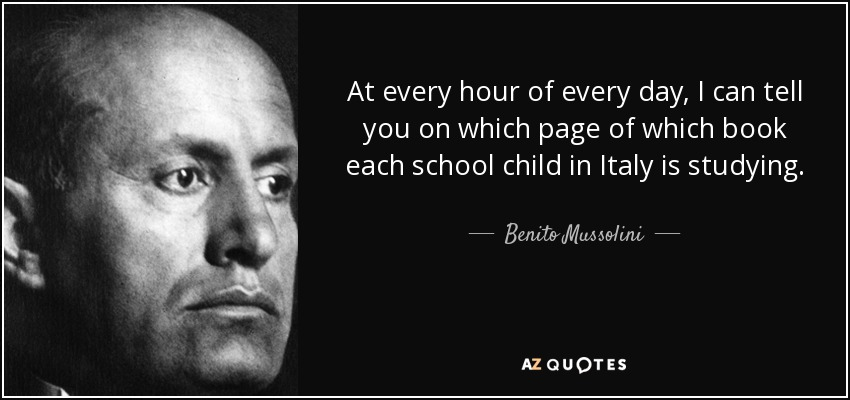 At every hour of every day, I can tell you on which page of which book each school child in Italy is studying. - Benito Mussolini