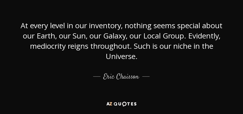 At every level in our inventory, nothing seems special about our Earth, our Sun, our Galaxy, our Local Group. Evidently, mediocrity reigns throughout. Such is our niche in the Universe. - Eric Chaisson