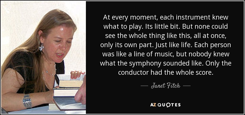 At every moment, each instrument knew what to play. Its little bit. But none could see the whole thing like this, all at once, only its own part. Just like life. Each person was like a line of music, but nobody knew what the symphony sounded like. Only the conductor had the whole score. - Janet Fitch