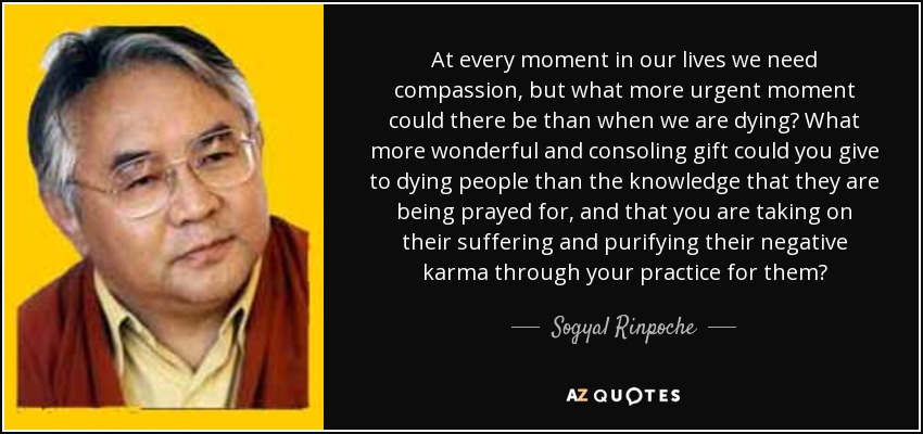At every moment in our lives we need compassion, but what more urgent moment could there be than when we are dying? What more wonderful and consoling gift could you give to dying people than the knowledge that they are being prayed for, and that you are taking on their suffering and purifying their negative karma through your practice for them? - Sogyal Rinpoche