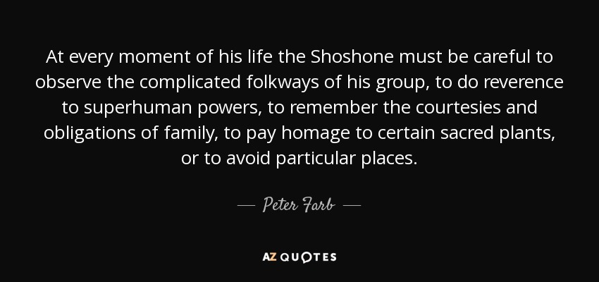 At every moment of his life the Shoshone must be careful to observe the complicated folkways of his group, to do reverence to superhuman powers, to remember the courtesies and obligations of family, to pay homage to certain sacred plants, or to avoid particular places. - Peter Farb