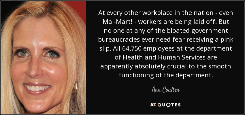At every other workplace in the nation - even Mal-Mart! - workers are being laid off. But no one at any of the bloated government bureaucracies ever need fear receiving a pink slip. All 64,750 employees at the department of Health and Human Services are apparently absolutely crucial to the smooth functioning of the department. - Ann Coulter