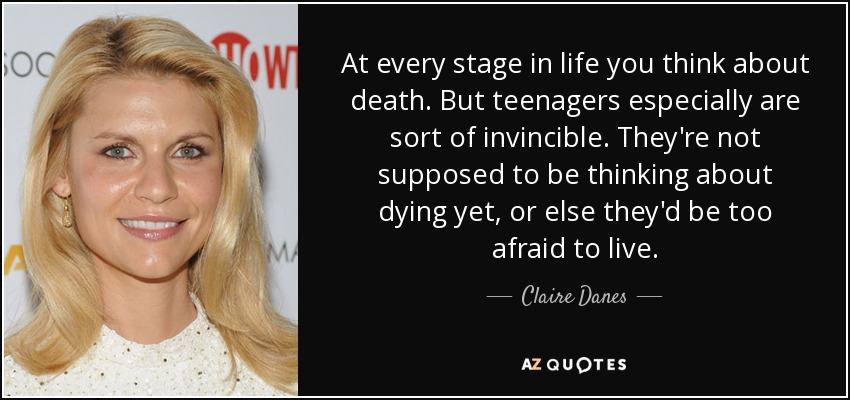 At every stage in life you think about death. But teenagers especially are sort of invincible. They're not supposed to be thinking about dying yet, or else they'd be too afraid to live. - Claire Danes