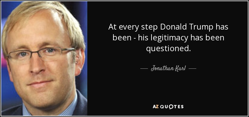 At every step Donald Trump has been - his legitimacy has been questioned. - Jonathan Karl