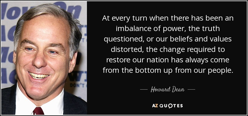 At every turn when there has been an imbalance of power, the truth questioned, or our beliefs and values distorted, the change required to restore our nation has always come from the bottom up from our people. - Howard Dean