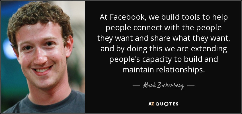 At Facebook, we build tools to help people connect with the people they want and share what they want, and by doing this we are extending people's capacity to build and maintain relationships. - Mark Zuckerberg