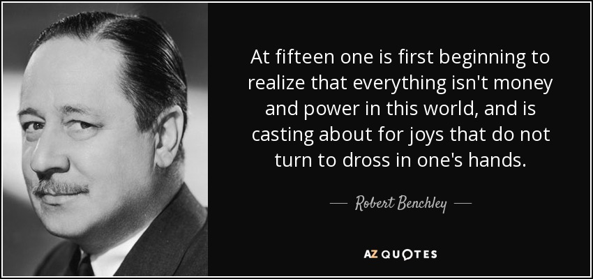 At fifteen one is first beginning to realize that everything isn't money and power in this world, and is casting about for joys that do not turn to dross in one's hands. - Robert Benchley