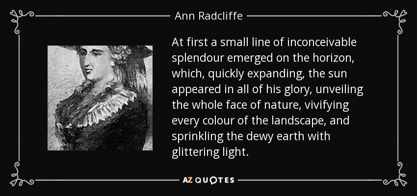 At first a small line of inconceivable splendour emerged on the horizon, which, quickly expanding, the sun appeared in all of his glory, unveiling the whole face of nature, vivifying every colour of the landscape, and sprinkling the dewy earth with glittering light. - Ann Radcliffe