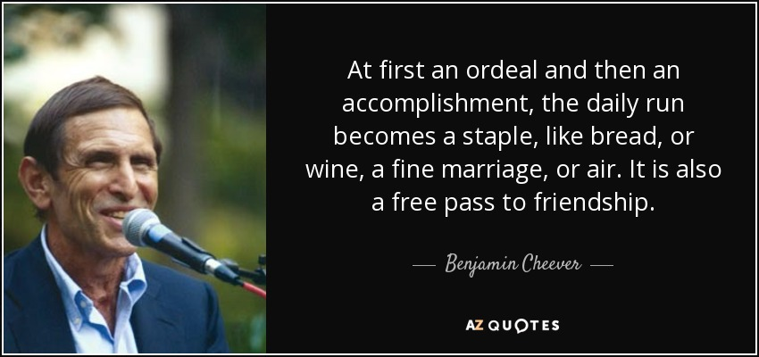 At first an ordeal and then an accomplishment, the daily run becomes a staple, like bread, or wine, a fine marriage, or air. It is also a free pass to friendship. - Benjamin Cheever